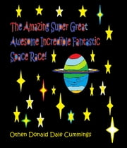 The Amazing Super Great Awesome Incredible Fantastic Space Race! ebook by Othen Donald Dale Cummings