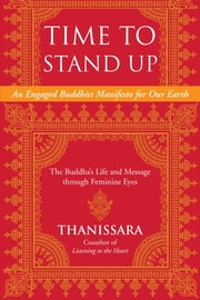 Time to Stand Up - An Engaged Buddhist Manifesto for Our Earth -- The Buddha's Life and Message through Feminine Eyes ebook by Thanissara