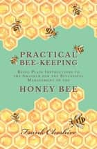 Practical Bee-Keeping - Being Plain Instructions to the Amateur for the Successful Management of the Honey Bee ebook by Frank Cheshire