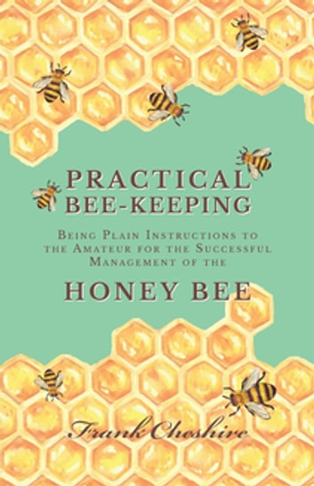 Practical Bee-Keeping - Being Plain Instructions to the Amateur for the Successful Management of the Honey Bee ebook by Cheshire Frank
