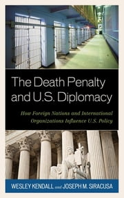The Death Penalty and U.S. Diplomacy - How Foreign Nations and International Organizations Influence U.S. Policy ebook by Wesley Kendall,Joseph M. Siracusa, Deputy Dean of Global Studies, The Royal Melbourne Institute of Technology University