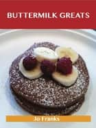 Buttermilk Greats: Delicious Buttermilk Recipes, The Top 100 Buttermilk Recipes ebook by Franks Jo