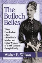 The Bulloch Belles - Three First Ladies, a Spy, a President's Mother and Other Women of a 19th Century Georgia Family ebook by Walter E. Wilson