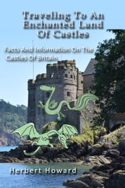 Traveling To An Enchanted Land Of Castles: Facts And Information On The Castles Of Britain ebook by Herbert Howard