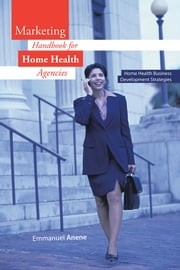 Marketing Handbook for Home Health Agencies - Home Health Business Development Strategies ebook by Emmanuel Anene