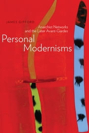 Personal Modernisms - Anarchist Networks and the Later Avant-Gardes ebook by Dr. James Gifford