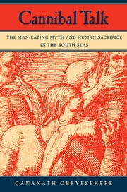 Cannibal Talk: The Man-Eating Myth and Human Sacrifice in the South Seas ebook by Obeyesekere, Gananath