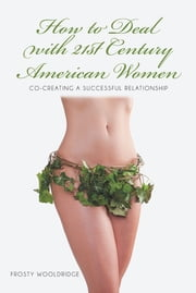 How to Deal with 21st Century American Women - Co-Creating a Successful Relationship ebook by Frosty Wooldridge