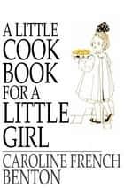 A Little Cook Book for a Little Girl ebook by Caroline French Benton