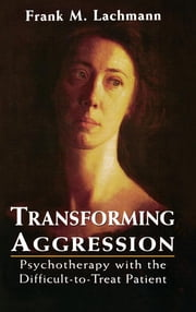 Transforming Aggression - Psychotherapy with the Difficult-to-Treat Patient ebook by Frank M. Lachmann
