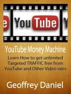 YouTube Money Machine - Learn How to Get Unlimited Targeted Traffic Free from YouTube and Other Video sites - Free System Series ebook by Geoffrey Daniel