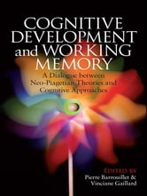 Cognitive Development and Working Memory - A Dialogue between Neo-Piagetian Theories and Cognitive Approaches ebook by