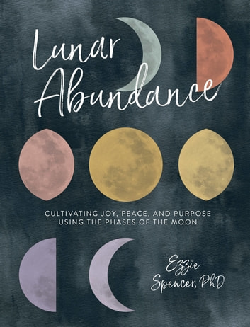 Lunar Abundance - Cultivating Joy, Peace, and Purpose Using the Phases of the Moon ebook by Ezzie Spencer