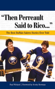 """Then Perreault Said to Rico. . ."" - The Best Buffalo Sabres Stories Ever Told ebook by Paul Wieland, Scotty Bowman"