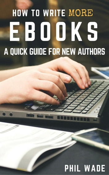 How To Write More Ebooks ebook by Phil Wade