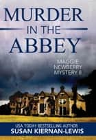 Murder in the Abbey - Book 8 of the Maggie Newberry Mysteries ebook by Susan Kiernan-Lewis