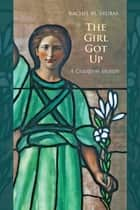 The Girl Got Up - A Cruciform Memoir ebook by Rachel M. Srubas