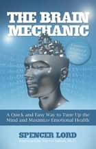 The Brain Mechanic - A Quick and Easy Way to Tune Up the Mind and Maximize Emotional Health ebook by Spencer Lord, Cheryl Saban