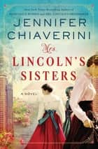 Mrs. Lincoln's Sisters - A Novel ebook by Jennifer Chiaverini
