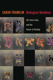 Biological Relatives - IVF, Stem Cells, and the Future of Kinship ebook by Sarah Franklin