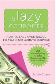 The Lazy Couponer - How to Save $25,000 Per Year in Just 45 Minutes Per Week with No Stockpiling, No Item Tracking, and No Sales Chasing! ebook by Jamie Chase