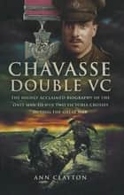 Chavasse, Double VC - The Highly Acclaimed Biography of the Only Man to Win Two Victoria Crosses During the Great War ebook by Ann Clayton