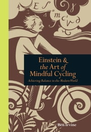 Einstein and the Art of Mindful Cycling: Achieving Balance in the Modern World ebook by Ben Irvine