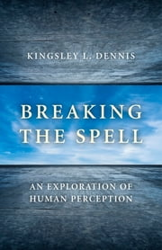 Breaking the Spell - An Exploration of Human Perception ebook by Kingsley L. Dennis