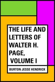 The Life and Letters of Walter H. Page, Volume I ebook by Burton Jesse Hendrick