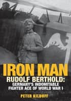 Iron Man - Rudolf Berthold: Germany's Indomitable Fighter Ace of World War I ebook by