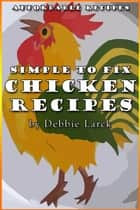 Simple To Fix Chicken Recipes ebook by Debbie Larck