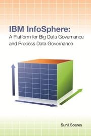 IBM InfoSphere - A Platform for Big Data Governance and Process Data Governance ebook by Sunil Soares