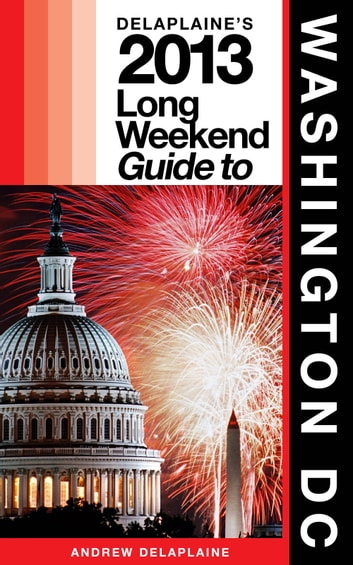 Delaplaine's 2013 Long Weekend Guide to Washington, D.C. ebook by Andrew Delaplaine