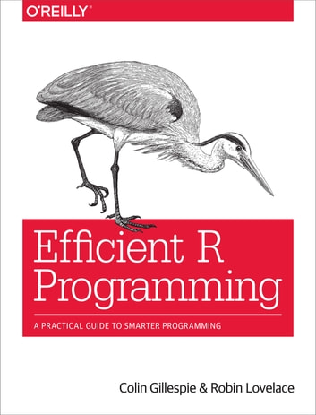Efficient R Programming - A Practical Guide to Smarter Programming ebook by Colin Gillespie,Robin Lovelace