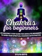 Chakras For Beginners: An Amazing 7 Step Guide for Absolute Beginners to Open Your Spiritual Chakras (with Photos) ebook by Sylvia Boyd