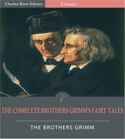 The Complete Brothers Grimms Fairy Tales (Illustrated Edition) ebook by Jacob Grimm & Wilhelm Grimm