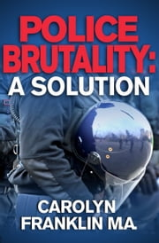 Police Brutality: A Solution ebook by Carolyn Franklin