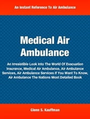 Medical Air Ambulance - An Irresistible Look Into The World Of Evacuation Insurance, Medical Air Ambulance, Air Ambulance Services, Air Ambulance Services If You Want To Know, Air Ambulance The Nations Most Detailed Book ebook by Glenn S. Kauffman