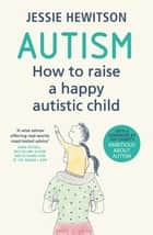 Autism - How to raise a happy autistic child ebook by Jessie Hewitson