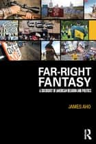 Far-Right Fantasy - A Sociology of American Religion and Politics ebook by James Aho
