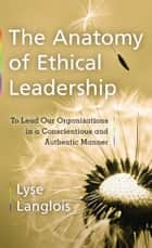 The Anatomy of Ethical Leadership: To Lead Our Organizations in a Conscientious and Authentic Manner ebook by Lyse Langlois