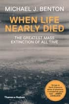 When Life Nearly Died - The Greatest Mass Extinction of All Time ebook by Michael J. Benton
