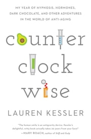 Counterclockwise - My Year of Hypnosis, Hormones, Dark Chocolate, and Other Adventures in the World of Anti-Aging ebook by Lauren Kessler