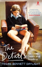The Details - On Love, Death and Reading ebook by Tegan Bennett Daylight