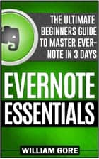 Evernote Essentials: The Ultimate Beginners Guide to Master Evernote in 3 Days ebook by William Gore