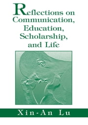 Reflections on Communication, Education, Scholarship, and Life ebook by Xin-An Lu