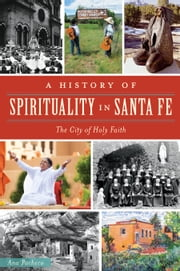 A History of Spirituality in Santa Fe - The City of Holy Faith ebook by Ana Pacheco
