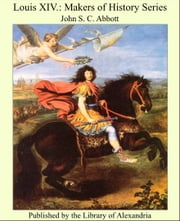 Louis XIV.: Makers of History Series ebook by John S. C. Abbott