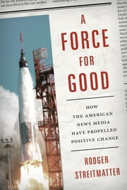 A Force for Good - How the American News Media Have Propelled Positive Change ebook by Rodger Streitmatter