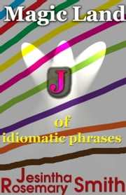 Magic Land J of idiomatic phrases ebook by Jesintha Rosemary Smith